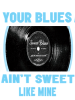 Your Blues Ain't Sweet Like Mine